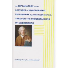 An Explanatory to the Lectures of Homeopathic Philosphy by James Tyler Kent  M.D. Through the Understanding of Swedenborg